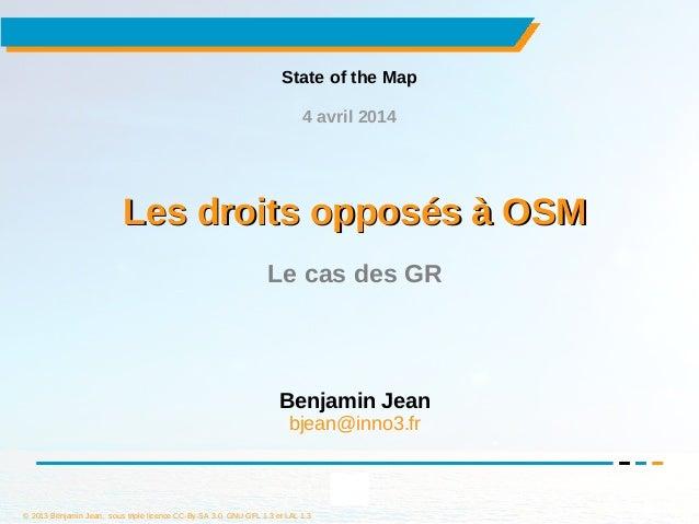 © 2013 Benjamin Jean, sous triple licence CC-By-SA 3.0, GNU GFL 1.3 et LAL 1.3 1 Les droits opposés à OSMLes droits opposé...
