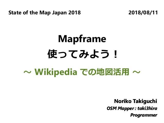 State of the Map Japan 2018 2018/08/11 Noriko Takiguchi OSM Mapper : taki3hira Programmer Noriko Takiguchi OSM Mapper : ta...