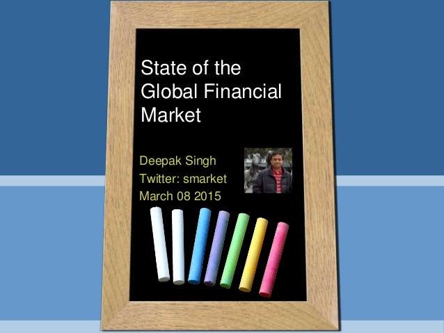 State of the Global Financial Market Deepak Singh Twitter: smarket March 08 2015