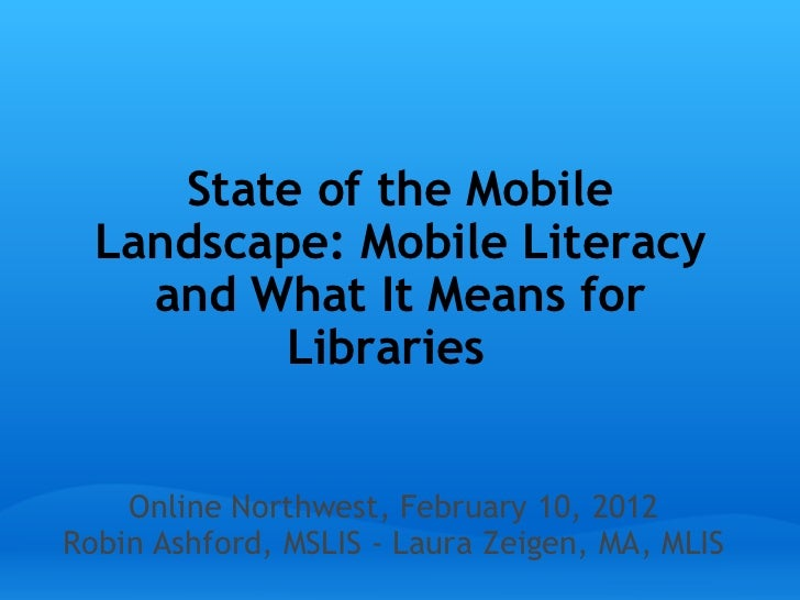 State of the Mobile Landscape: Mobile Literacy and What It Means for Libraries    Online Northwest, February 10, 2012 Robi...