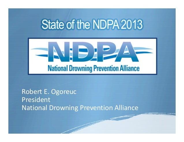 State of the NDPA 2013Robert E. OgoreucPresidentNational Drowning Prevention Alliance