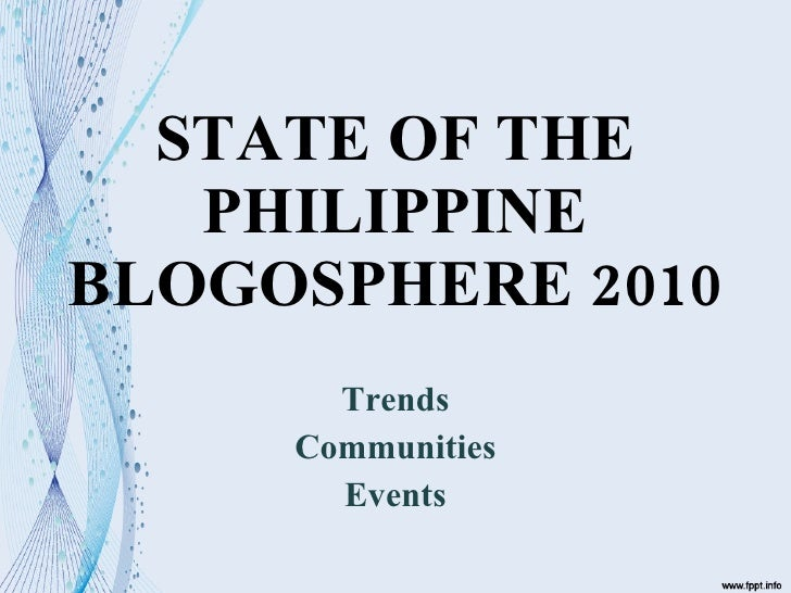 STATE OF THE PHILIPPINE BLOGOSPHERE 2010 Trends Communities Events