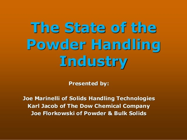 The State of the Powder Handling Industry Presented by: Joe Marinelli of Solids Handling Technologies Karl Jacob of The Do...
