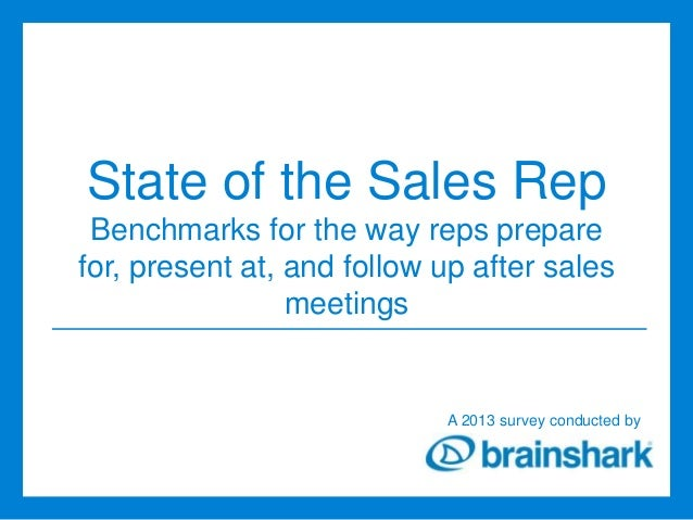 State of the Sales Rep Benchmarks for the way reps prepare for, present at, and follow up after sales meetings  A 2013 sur...
