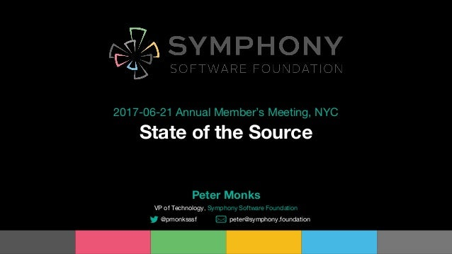 State of the Source 2017-06-21 Annual Member's Meeting, NYC Peter Monks VP of Technology, Symphony Software Foundation @pm...