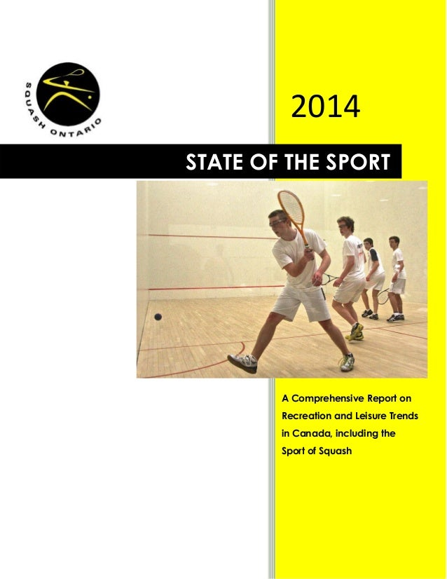 0 2014 STATE OF THE SPORT A Comprehensive Report on Recreation and Leisure Trends in Canada, including the Sport of Squash