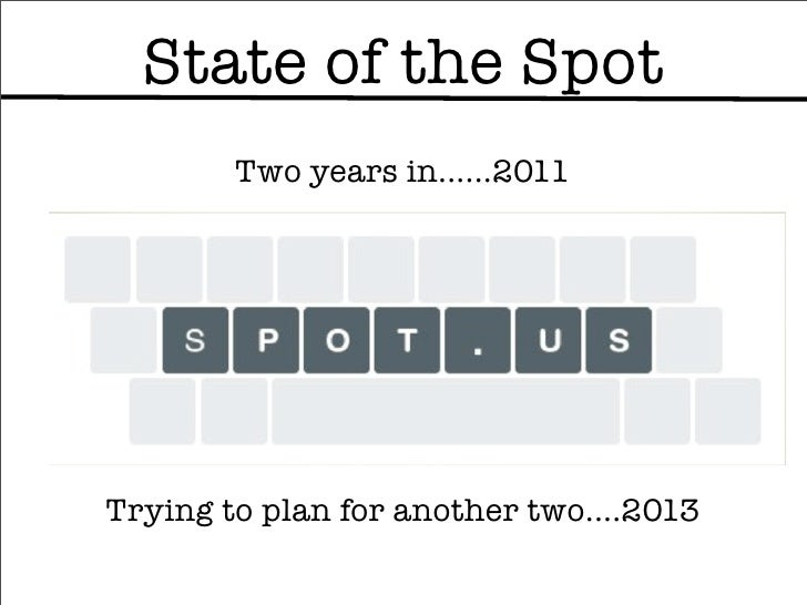 State of the Spot        Two years in......2011Trying to plan for another two....2013