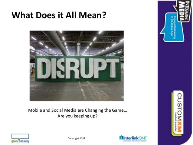 What Does it All Mean?   Mobile and Social Media are Changing the Game…                 Are you keeping up?               ...