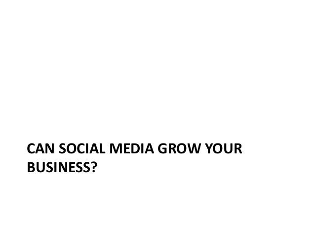 CAN SOCIAL MEDIA GROW YOURBUSINESS?                                                                  Questions or Comments...