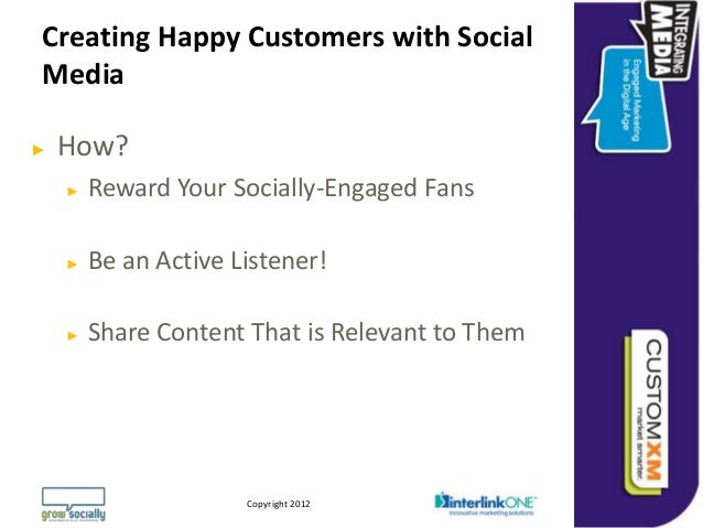 Creating Happy Customers with SocialMedia►   How?    ►   Reward Your Socially-Engaged Fans    ►   Be an Active Listener!  ...