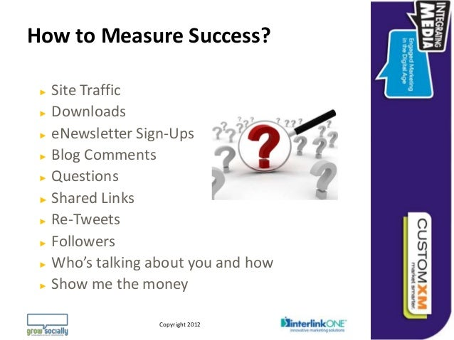 How to Measure Success? ► Site Traffic ► Downloads ► eNewsletter Sign-Ups ► Blog Comments ► Questions ► Shared Links ► Re-...