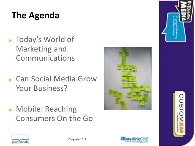 The Agenda►   Today's World of    Marketing and    Communications►   Can Social Media Grow    Your Business?►   Mobile: Re...