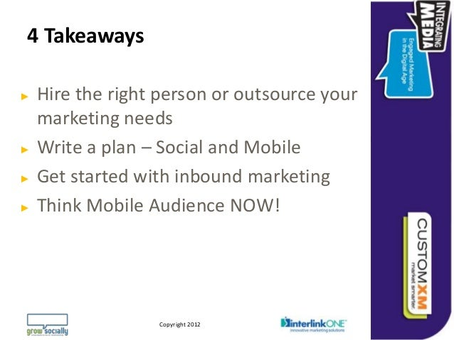 4 Takeaways►   Hire the right person or outsource your    marketing needs►   Write a plan – Social and Mobile►   Get start...