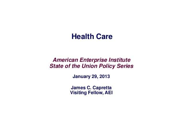 Health Care American Enterprise InstituteState of the Union Policy Series        January 29, 2013       James C. Capretta ...