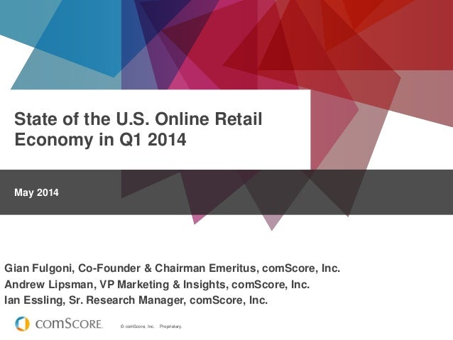 © comScore, Inc. Proprietary. State of the U.S. Online Retail Economy in Q1 2014 May 2014 Gian Fulgoni, Co-Founder & Chair...