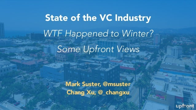 State of the VC Industry WTF Happened to Winter? Some Upfront Views 1 Mark Suster, @msuster Chang Xu, @_changxu
