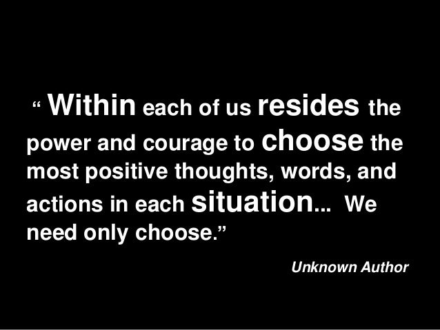 """"""" Within each of us resides thepower and courage to choose themost positive thoughts, words, andactions in each situation...."""