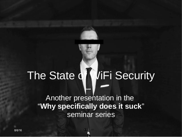 """8/6/16 The State of WiFi Security Another presentation in the """"Why specifically does it suck"""" seminar series"""