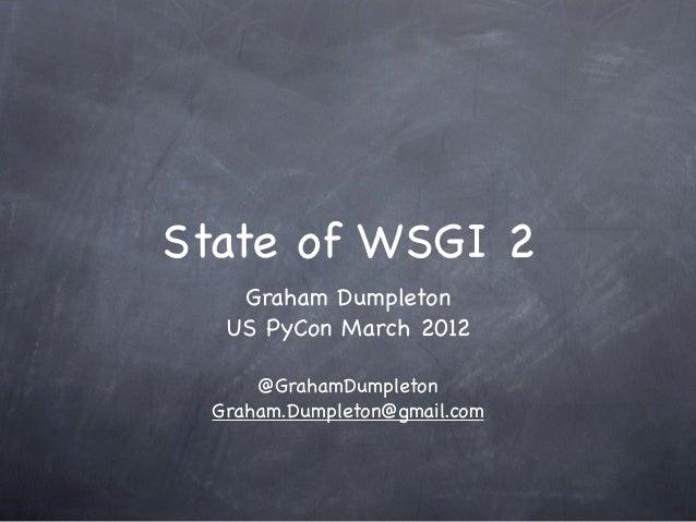 State of WSGI 2    Graham Dumpleton   US PyCon March 2012      @GrahamDumpleton  Graham.Dumpleton@gmail.com