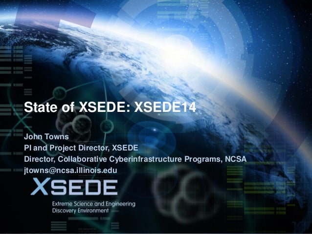 July 14, 2014 State of XSEDE: XSEDE14 John Towns PI and Project Director, XSEDE Director, Collaborative Cyberinfrastructur...