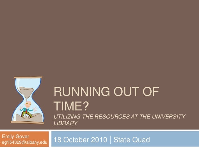 RUNNING OUT OF TIME? UTILIZING THE RESOURCES AT THE UNIVERSITY LIBRARY 18 October 2010 | State Quad Emily Gover eg154329@a...