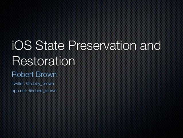 iOS State Preservation andRestorationRobert BrownTwitter: @robby_brownapp.net: @robert_brown