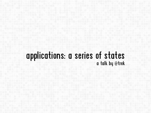 applications: a series of statesa talk by @trek