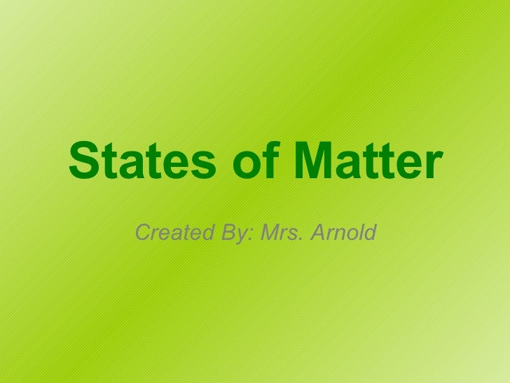 States of Matter Created By: Mrs. Arnold