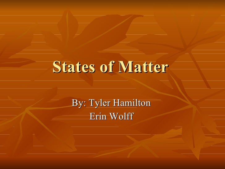 States of Matter  By: Tyler Hamilton  Erin Wolff