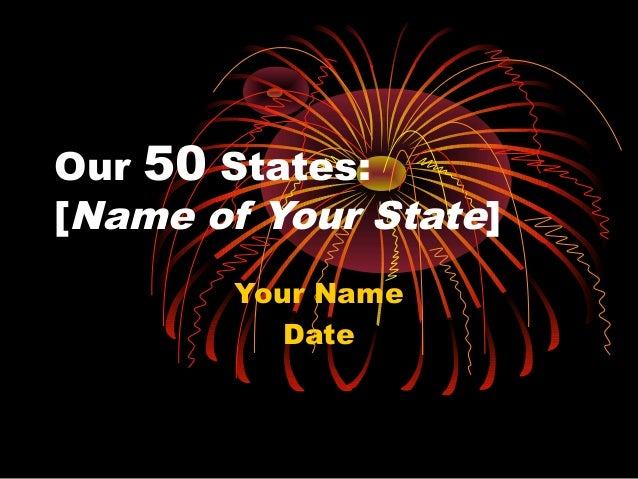 Our 50 States: [Name of Your State] Your Name Date