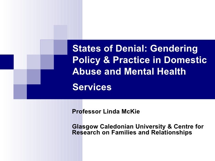 States of Denial: Gendering Policy & Practice in Domestic Abuse and Mental Health Services   Professor Linda McKie Glasgow...