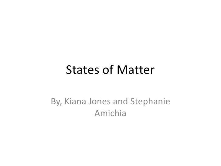 States of Matter <br />By, KianaJones and Stephanie Amichia<br />