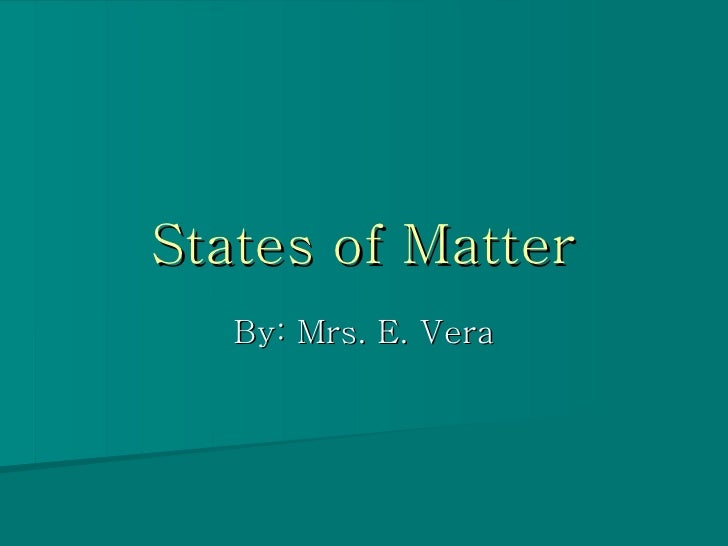 States of Matter By: Mrs. E. Vera