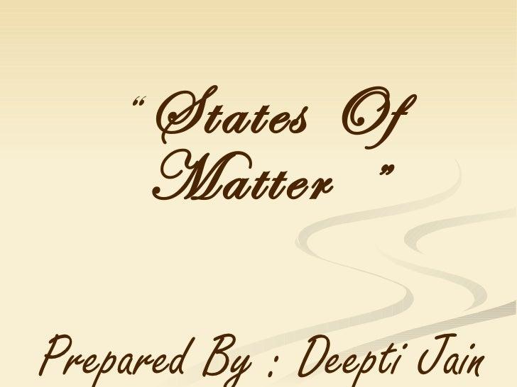"""<ul><li>""""  States Of Matter   """" </li></ul><ul><li>Prepared By : Deepti Jain  </li></ul>"""