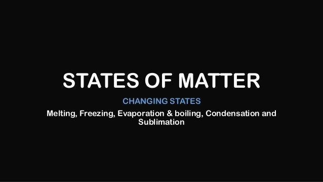 STATES OF MATTER CHANGING STATES Melting, Freezing, Evaporation & boiling, Condensation and Sublimation