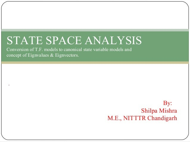 By: Shilpa Mishra M.E., NITTTR Chandigarh . STATE SPACE ANALYSIS Conversion of T.F. models to canonical state variable mod...
