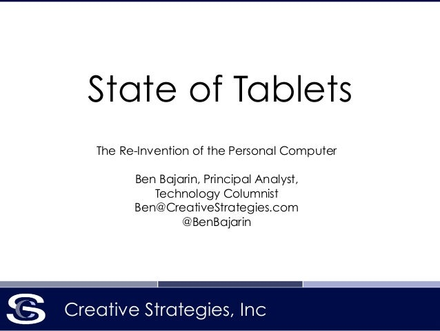 Creative Strategies, Inc State of Tablets The Re-Invention of the Personal Computer ! Ben Bajarin, Principal Analyst, Tech...