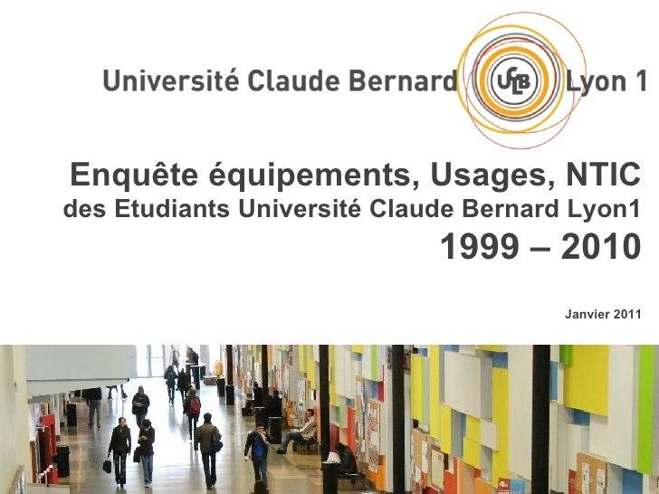 Enquête équipements, Usages, NTIC des Etudiants Université Claude Bernard Lyon1 1999 – 2010 Janvier 2011