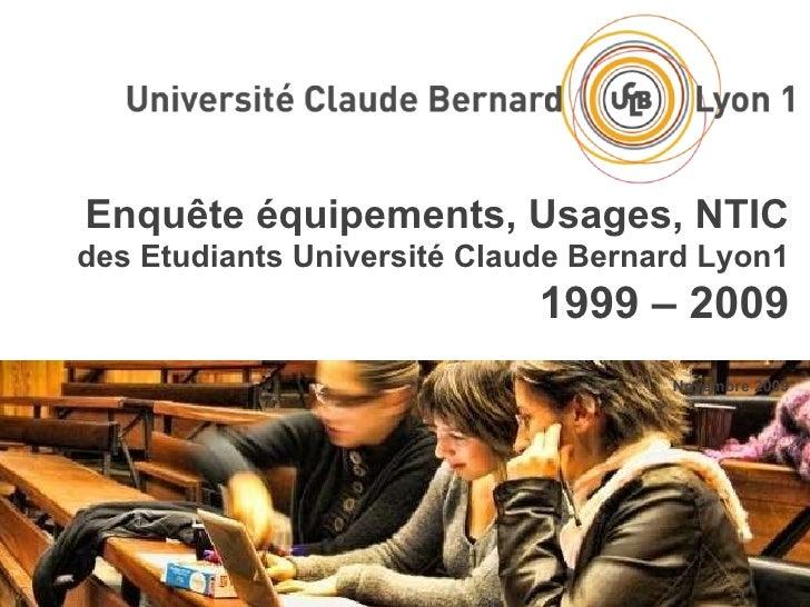 Enquête équipements, Usages, NTIC des Etudiants Université Claude Bernard Lyon1 1999 – 2009 Novembre 2009