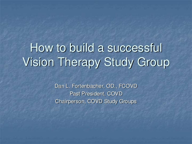 How to build a successfulVision Therapy Study Group     Dan L. Fortenbacher, OD., FCOVD           Past President, COVD    ...