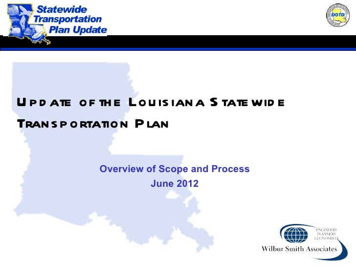U p d ate of th e Lou is iana S tate wid eTrans p ortation P lan            Overview of Scope and Process                 ...