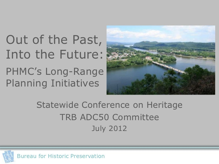 Out of the Past,Into the Future:PHMC's Long-RangePlanning Initiatives         Statewide Conference on Heritage            ...