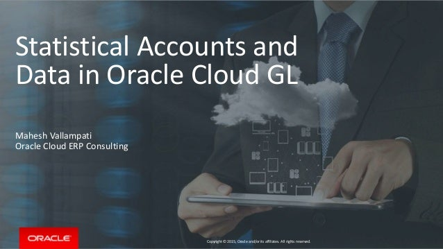 Copyright © 2015, Oracle and/or its affiliates. All rights reserved. Statistical Accounts and Data in Oracle Cloud GL Mahe...