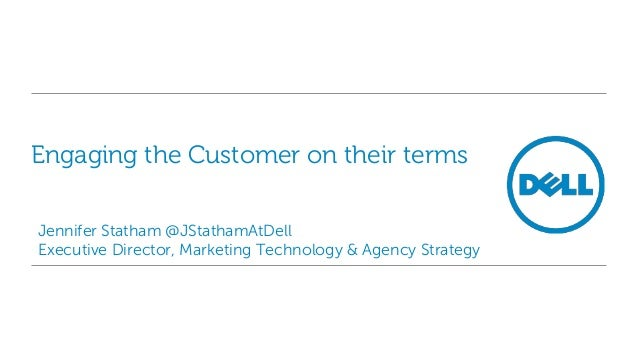 Engaging the Customer on their terms Jennifer Statham @JStathamAtDell Executive Director, Marketing Technology & Agency St...