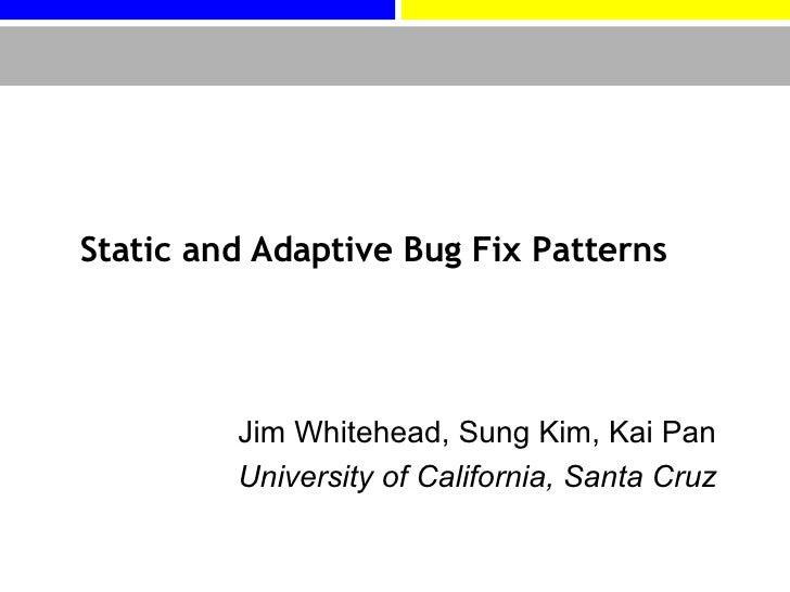 Static and Adaptive Bug Fix Patterns Jim Whitehead, Sung Kim, Kai Pan University of California, Santa Cruz