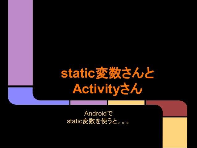 static変数さんと Activityさん Androidで static変数を使うと。。。