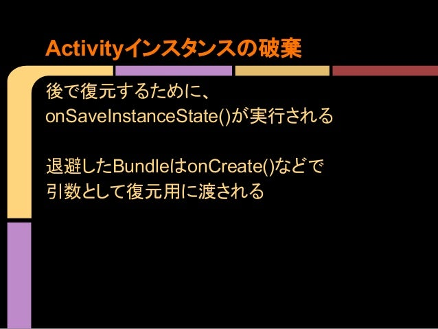 Activityインスタンスの破棄 後で復元するために、 onSaveInstanceState()が実行される 退避したBundleはonCreate()などで 引数として復元用に渡される