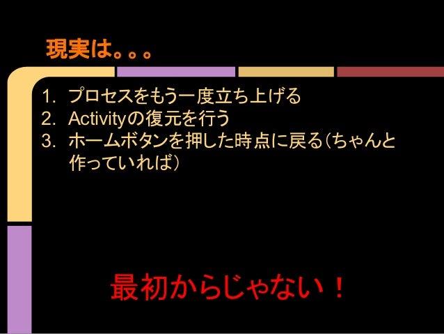 現実は。。。 1. プロセスをもう一度立ち上げる 2. Activityの復元を行う 3. ホームボタンを押した時点に戻る(ちゃんと 作っていれば)  最初からじゃない!