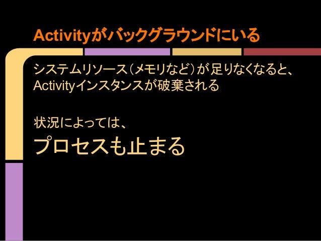 Activityがバックグラウンドにいる システムリソース(メモリなど)が足りなくなると、 Activityインスタンスが破棄される 状況によっては、  プロセスも止まる