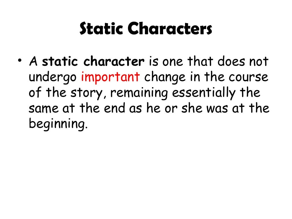 an introduction to the literary analysis of static and dynamic characters Round characters are usually dynamic (change in some way over the course of a story) static character a character that remains primarily the same throughout a story or novel.